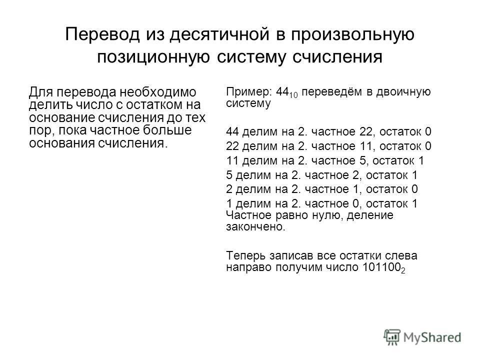 Перевод из десятичной в произвольную позиционную систему счисления Для перевода необходимо делить число с остатком на основание счисления до тех пор, пока частное больше основания счисления. Пример: 44 10 переведём в двоичную систему 44 делим на 2. ч