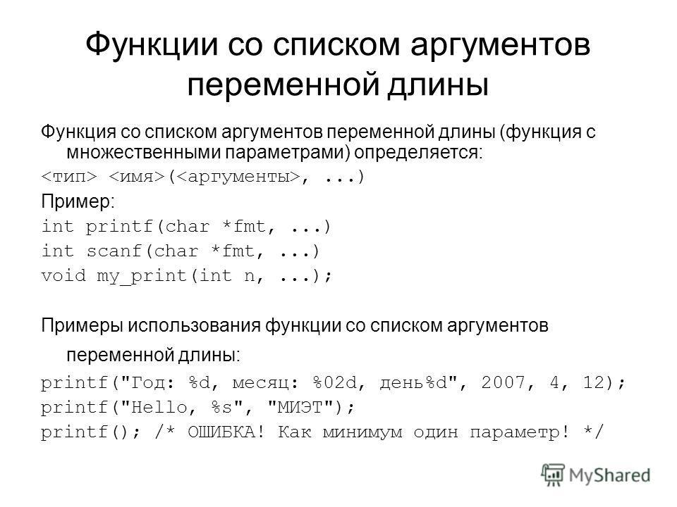 Функции со списком аргументов переменной длины Функция со списком аргументов переменной длины (функция с множественными параметрами) определяется: (,...) Пример: int printf(char *fmt,...) int scanf(char *fmt,...) void my_print(int n,...); Примеры исп