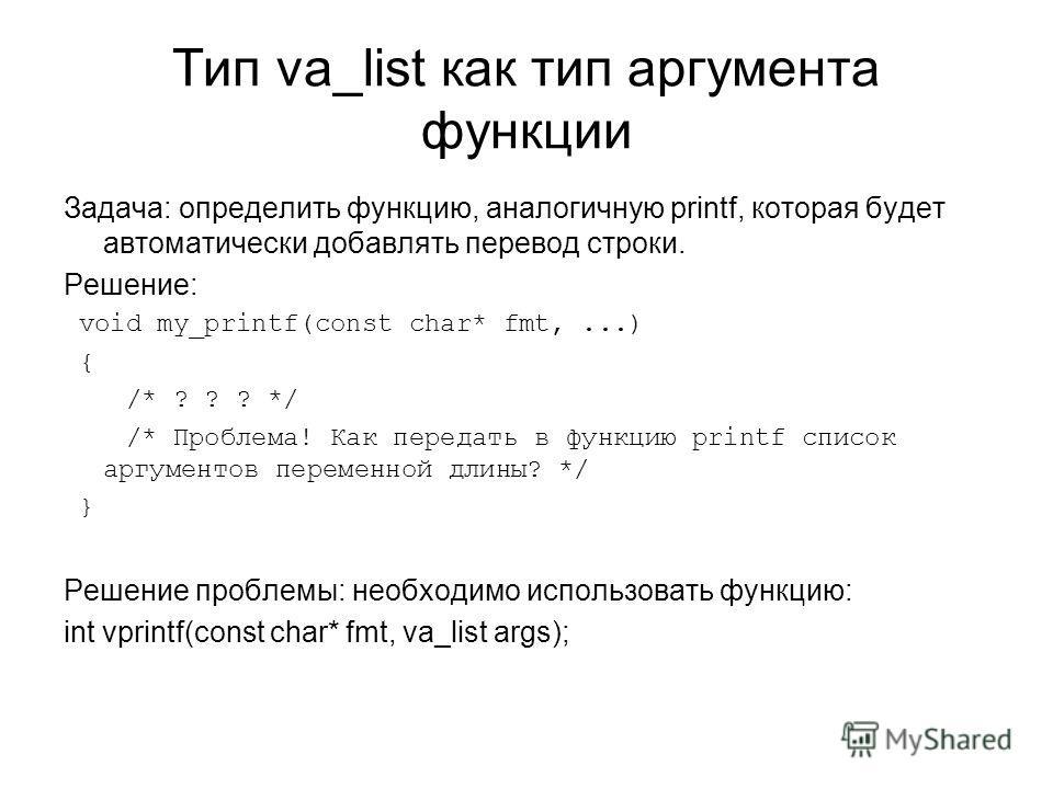 Тип va_list как тип аргумента функции Задача: определить функцию, аналогичную printf, которая будет автоматически добавлять перевод строки. Решение: void my_printf(const char* fmt,...) { /* ? ? ? */ /* Проблема! Как передать в функцию printf список а