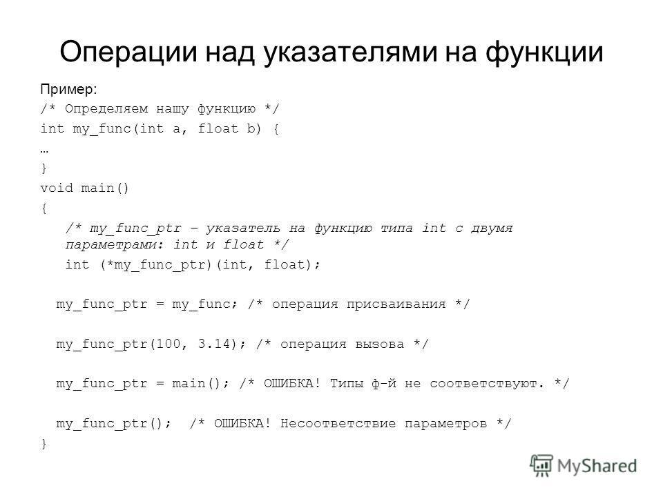 Операции над указателями на функции Пример: /* Определяем нашу функцию */ int my_func(int a, float b) { … } void main() { /* my_func_ptr – указатель на функцию типа int с двумя параметрами: int и float */ int (*my_func_ptr)(int, float); my_func_ptr =