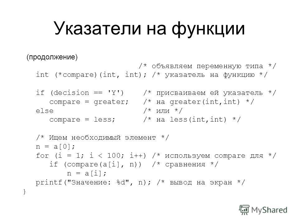 Указатели на функции (продолжение) /* объявляем переменную типа */ int (*compare)(int, int); /* указатель на функцию */ if (decision == 'Y') /* присваиваем ей указатель */ compare = greater; /* на greater(int,int) */ else /* или */ compare = less; /*