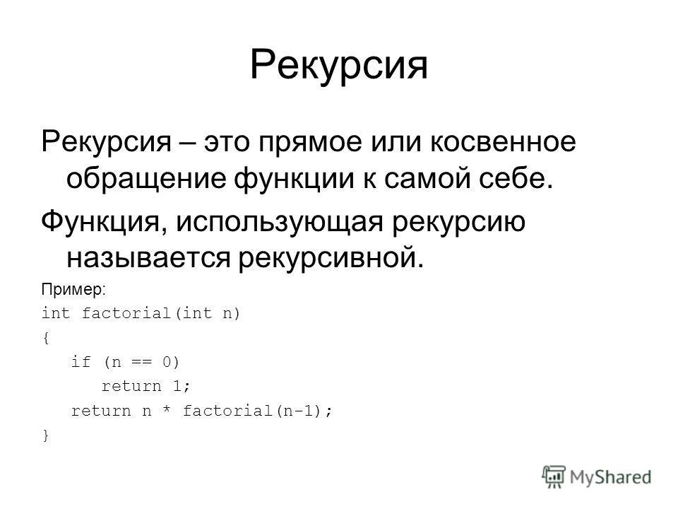 Рекурсия Рекурсия – это прямое или косвенное обращение функции к самой себе. Функция, использующая рекурсию называется рекурсивной. Пример: int factorial(int n) { if (n == 0) return 1; return n * factorial(n-1); }