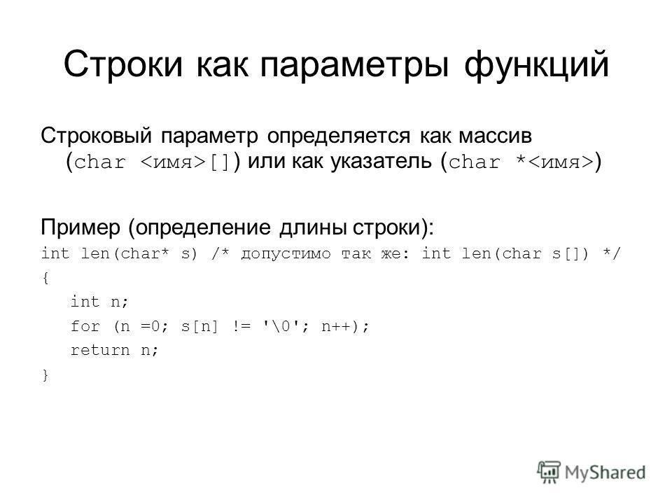 Строки как параметры функций Строковый параметр определяется как массив ( char [] ) или как указатель ( char * ) Пример (определение длины строки): int len(char* s) /* допустимо так же: int len(char s[]) */ { int n; for (n =0; s[n] != '\0'; n++); ret