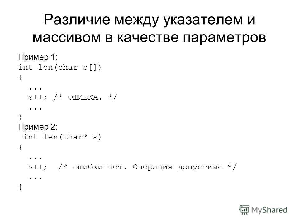 Различие между указателем и массивом в качестве параметров Пример 1: int len(char s[]) {... s++; /* ОШИБКА. */... } Пример 2: int len(char* s) {... s++; /* ошибки нет. Операция допустима */... }