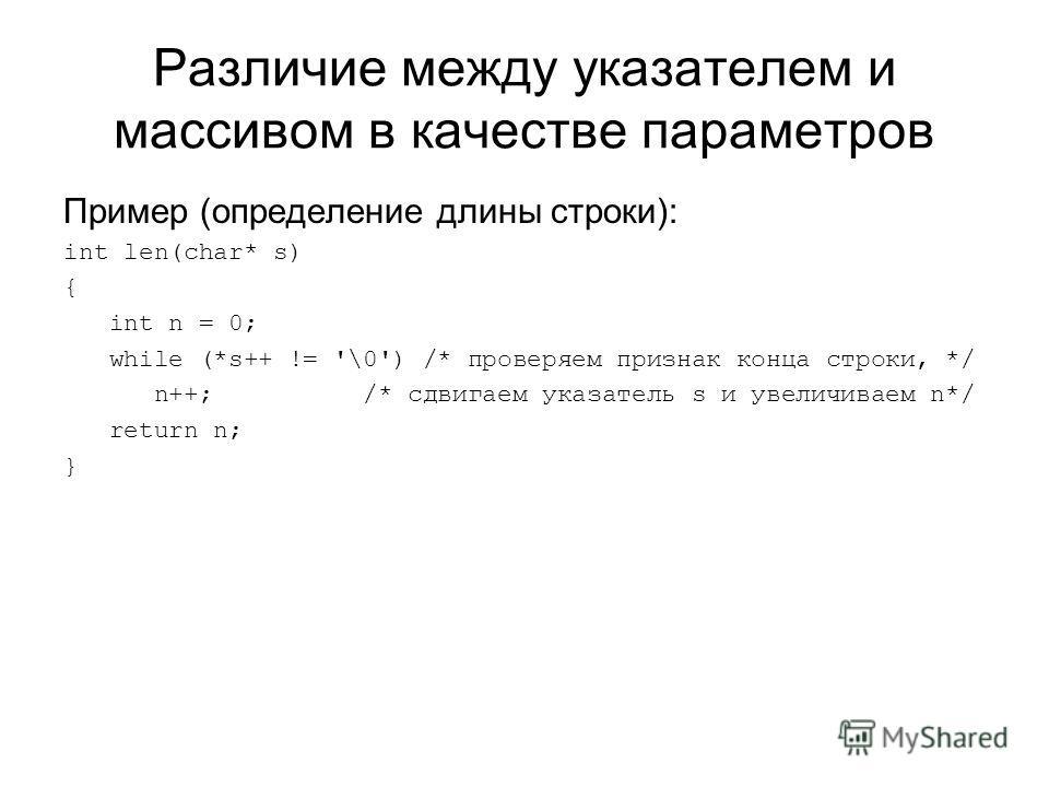 Различие между указателем и массивом в качестве параметров Пример (определение длины строки): int len(char* s) { int n = 0; while (*s++ != '\0') /* проверяем признак конца строки, */ n++; /* сдвигаем указатель s и увеличиваем n*/ return n; }