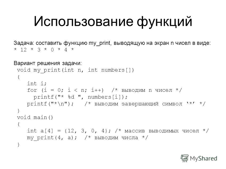 Использование функций Задача: составить функцию my_print, выводящую на экран n чисел в виде: * 12 * 3 * 0 * 4 * Вариант решения задачи: void my_print(int n, int numbers[]) { int i; for (i = 0; i < n; i++) /* выводим n чисел */ printf(
