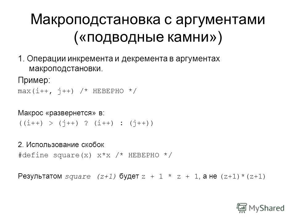 Макроподстановка с аргументами («подводные камни») 1. Операции инкремента и декремента в аргументах макроподстановки. Пример: max(i++, j++) /* НЕВЕРНО */ Макрос «развернется» в: ((i++) > (j++) ? (i++) : (j++)) 2. Использование скобок #define square(x