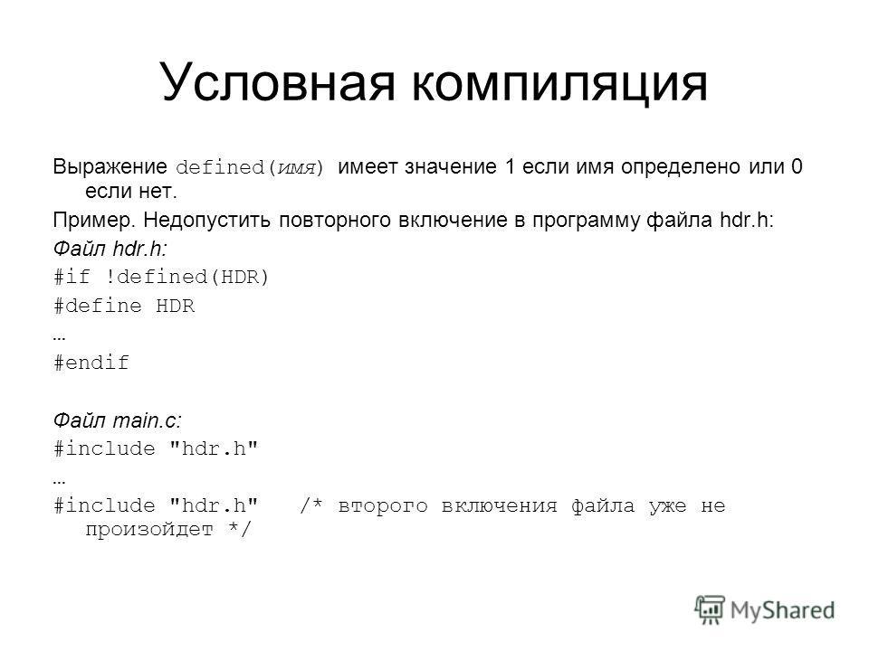 Условная компиляция Выражение defined(имя) имеет значение 1 если имя определено или 0 если нет. Пример. Недопустить повторного включение в программу файла hdr.h: Файл hdr.h: #if !defined(HDR) #define HDR … #endif Файл main.c: #include