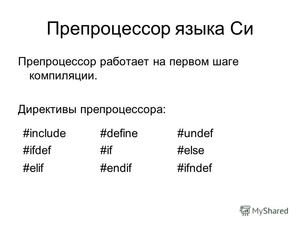 Препроцессор языка Си Препроцессор работает на первом шаге компиляции. Директивы препроцессора: #include#define#undef #ifdef#if#else #elif#endif#ifndef