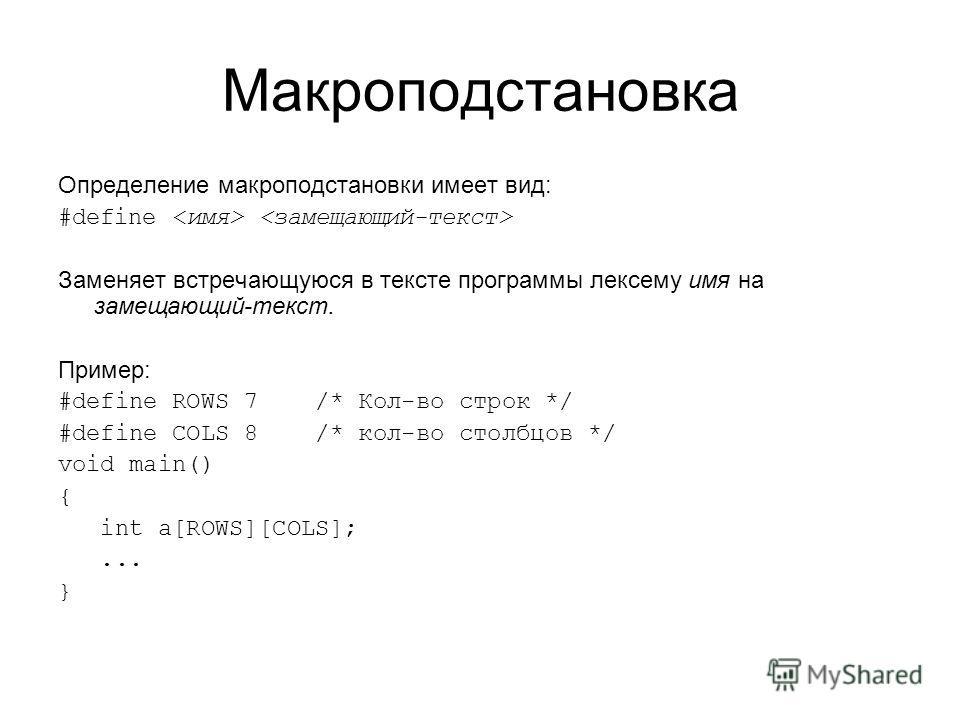 Макроподстановка Определение макроподстановки имеет вид: #define Заменяет встречающуюся в тексте программы лексему имя на замещающий-текст. Пример: #define ROWS 7 /* Кол-во строк */ #define COLS 8 /* кол-во столбцов */ void main() { int a[ROWS][COLS]