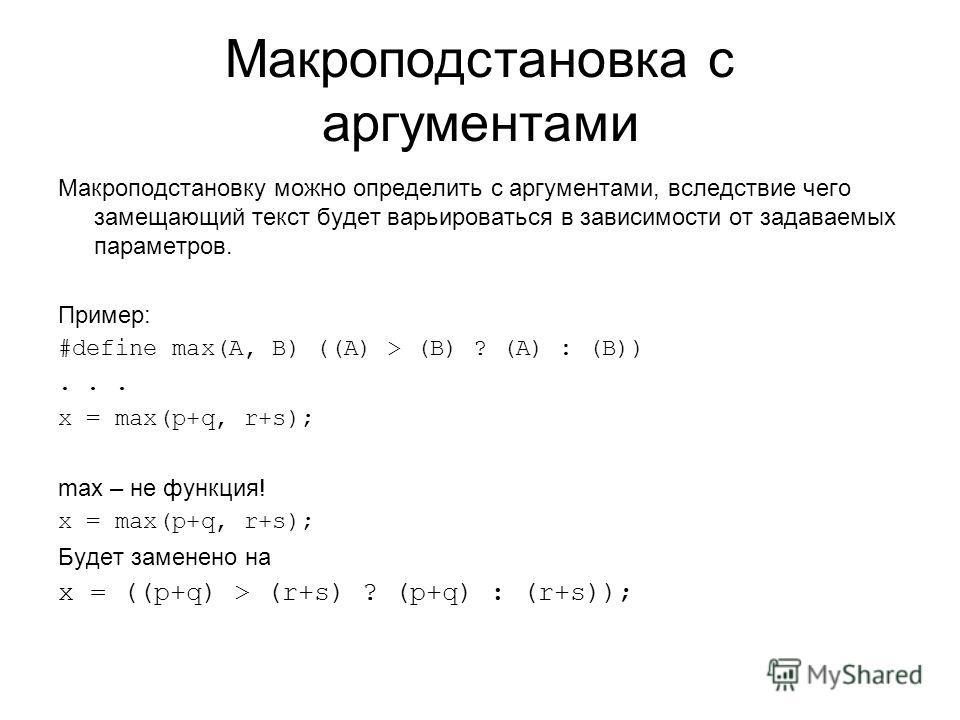 Макроподстановка с аргументами Макроподстановку можно определить с аргументами, вследствие чего замещающий текст будет варьироваться в зависимости от задаваемых параметров. Пример: #define max(A, B) ((A) > (B) ? (A) : (B))... x = max(p+q, r+s); max –