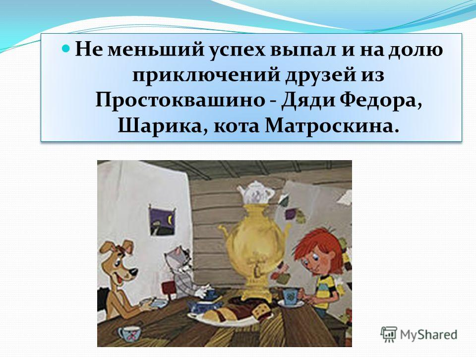 Не меньший успех выпал и на долю приключений друзей из Простоквашино - Дяди Федора, Шарика, кота Матроскина.