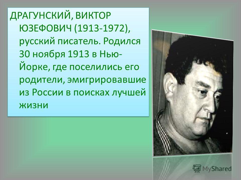 ДРАГУНСКИЙ, ВИКТОР ЮЗЕФОВИЧ (1913-1972), русский писатель. Родился 30 ноября 1913 в Нью- Йорке, где поселились его родители, эмигрировавшие из России в поисках лучшей жизни