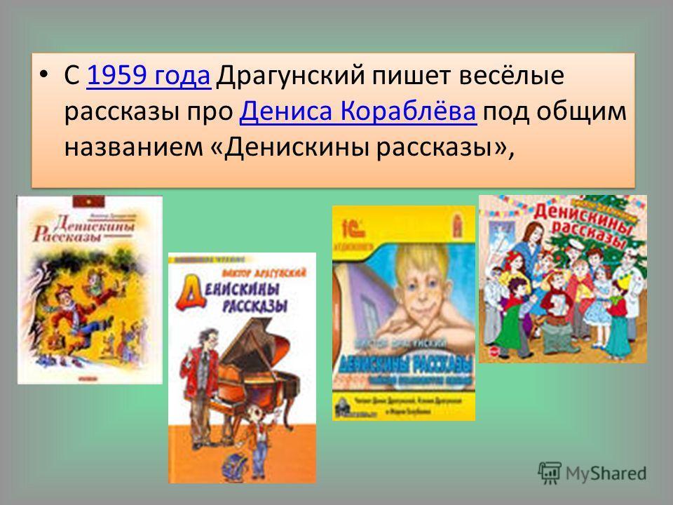 С 1959 года Драгунский пишет весёлые рассказы про Дениса Кораблёва под общим названием «Денискины рассказы»,1959 годаДениса Кораблёва С 1959 года Драгунский пишет весёлые рассказы про Дениса Кораблёва под общим названием «Денискины рассказы»,1959 год