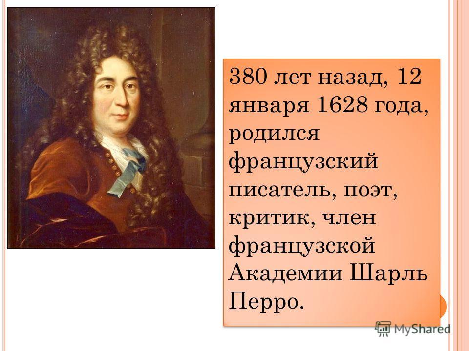 380 лет назад, 12 января 1628 года, родился французский писатель, поэт, критик, член французской Академии Шарль Перро.