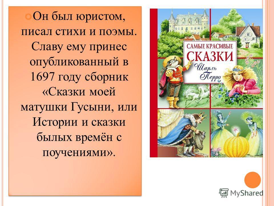 Он был юристом, писал стихи и поэмы. Славу ему принес опубликованный в 1697 году сборник «Сказки моей матушки Гусыни, или Истории и сказки былых времён с поучениями».
