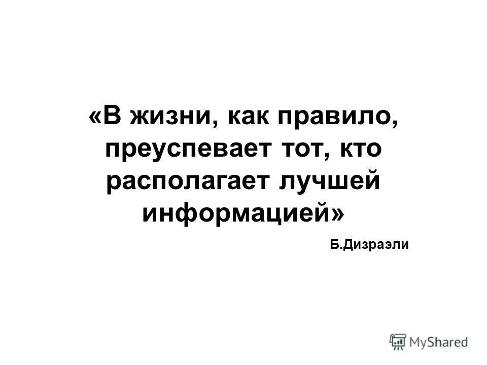 «В жизни, как правило, преуспевает тот, кто располагает лучшей информацией» Б.Дизраэли