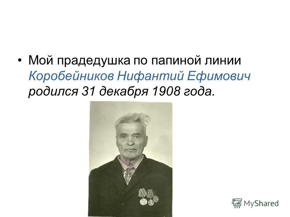 Мой прадедушка по папиной линии Коробейников Нифантий Ефимович родился 31 декабря 1908 года.