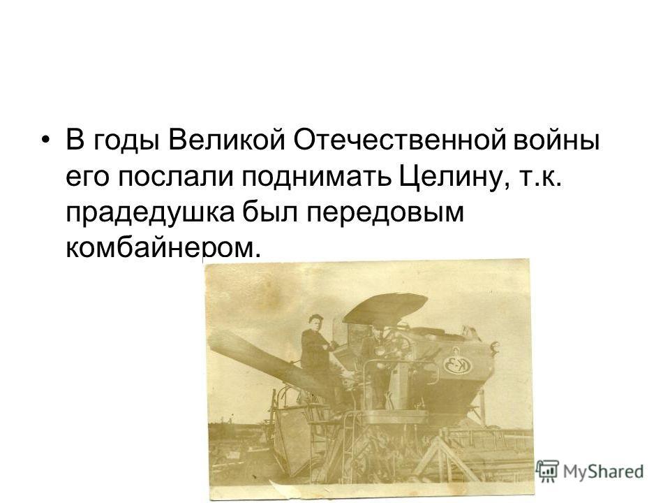 В годы Великой Отечественной войны его послали поднимать Целину, т.к. прадедушка был передовым комбайнером.