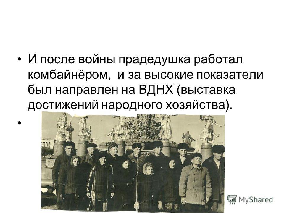 И после войны прадедушка работал комбайнёром, и за высокие показатели был направлен на ВДНХ (выставка достижений народного хозяйства).