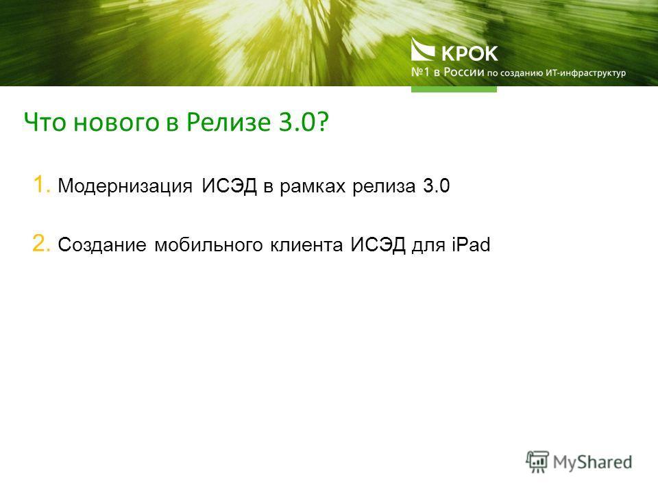 1. Модернизация ИСЭД в рамках релиза 3.0 2. Создание мобильного клиента ИСЭД для iPad Что нового в Релизе 3.0?