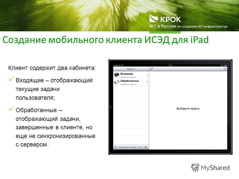 Создание мобильного клиента ИСЭД для iPad Клиент содержит два кабинета: Входящие – отображающий текущие задачи пользователя; Обработанные – отображающий задачи, завершенные в клиенте, но еще не синхронизированные с сервером.
