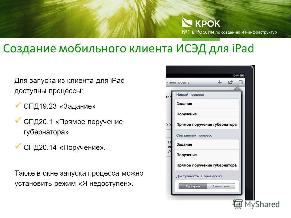 Создание мобильного клиента ИСЭД для iPad Для запуска из клиента для iPad доступны процессы: СПД19.23 «Задание» СПД20.1 «Прямое поручение губернатора» СПД20.14 «Поручение». Также в окне запуска процесса можно установить режим «Я недоступен».