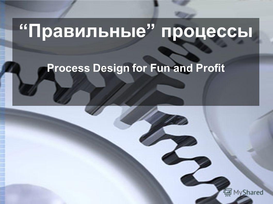 Правильные процессы Process Design for Fun and Profit