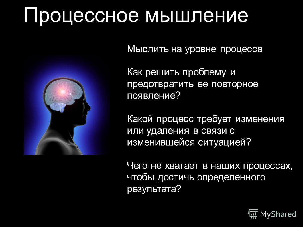 Процессное мышление Мыслить на уровне процесса Как решить проблему и предотвратить ее повторное появление? Какой процесс требует изменения или удаления в связи с изменившейся ситуацией? Чего не хватает в наших процессах, чтобы достичь определенного р