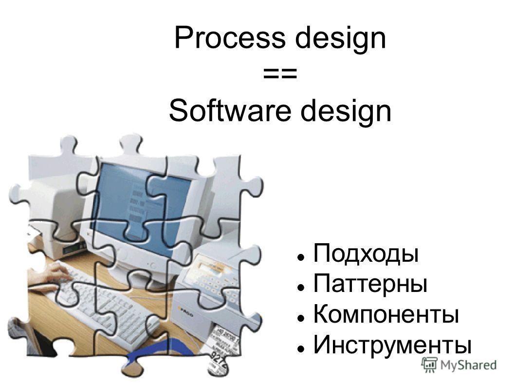 Process design == Software design Подходы Паттерны Компоненты Инструменты