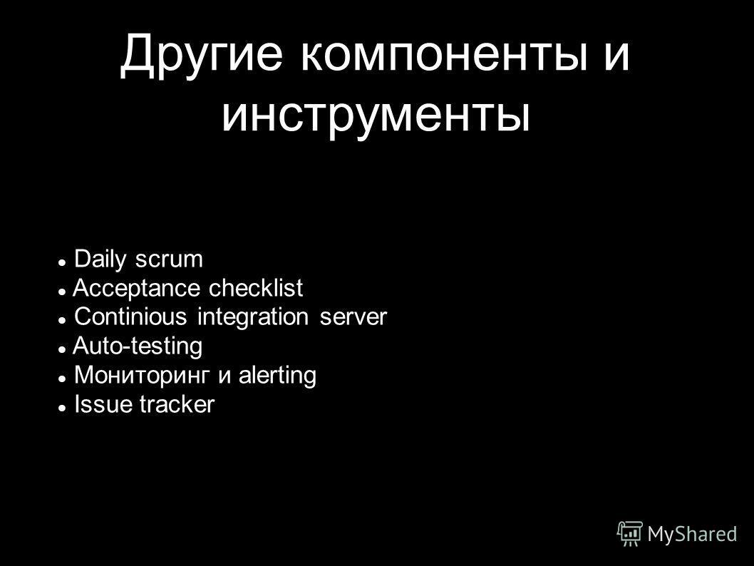 Другие компоненты и инструменты Daily scrum Acceptance checklist Continious integration server Auto-testing Мониторинг и alerting Issue tracker