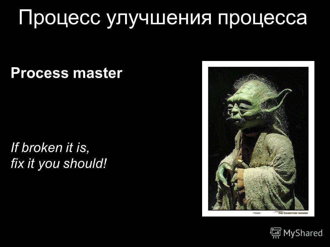 Процесс улучшения процесса Process master If broken it is, fix it you should!