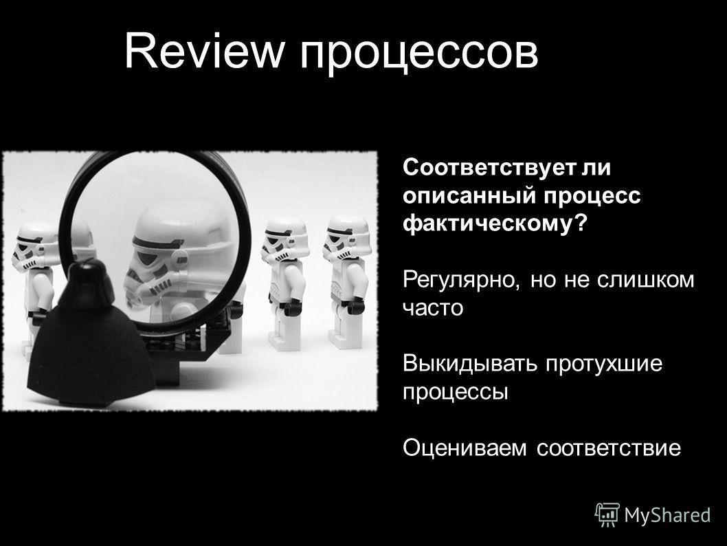 Review процессов Соответствует ли описанный процесс фактическому? Регулярно, но не слишком часто Выкидывать протухшие процессы Оцениваем соответствие