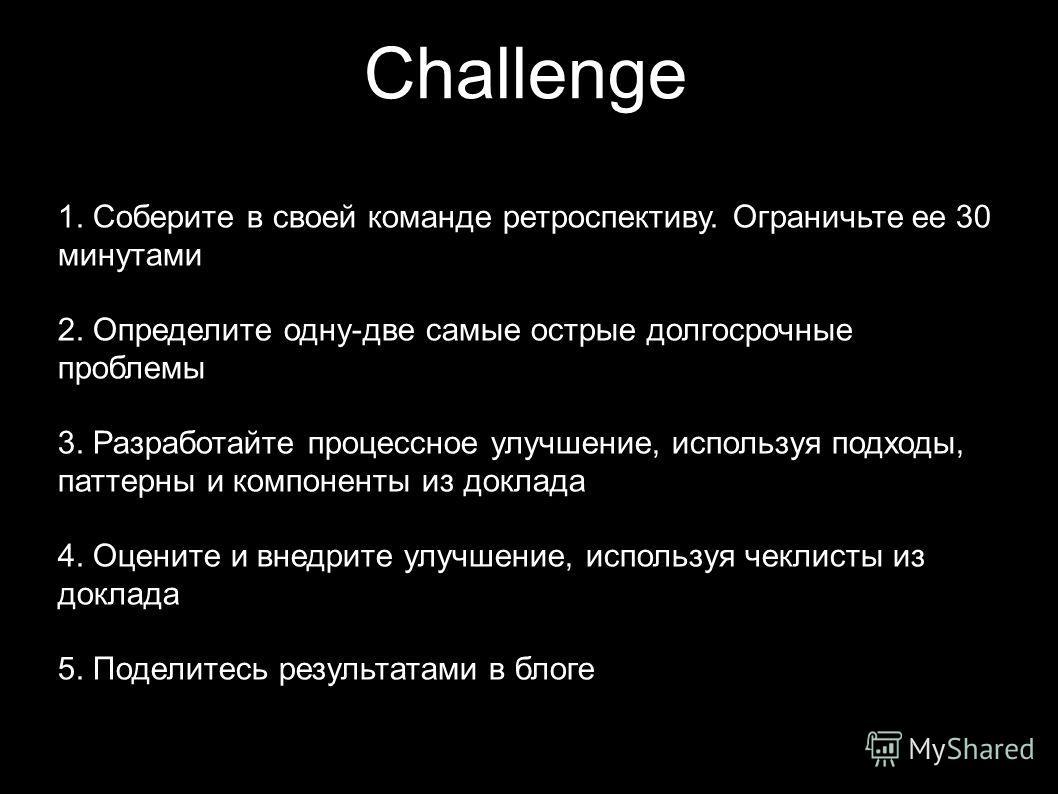 Challenge 1. Соберите в своей команде ретроспективу. Ограничьте ее 30 минутами 2. Определите одну-две самые острые долгосрочные проблемы 3. Разработайте процессное улучшение, используя подходы, паттерны и компоненты из доклада 4. Оцените и внедрите у