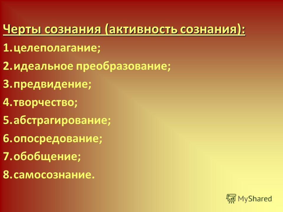 Черты сознания (активность сознания): 1.целеполагание; 2.идеальное преобразование; 3.предвидение; 4.творчество; 5.абстрагирование; 6.опосредование; 7.обобщение; 8.самосознание.