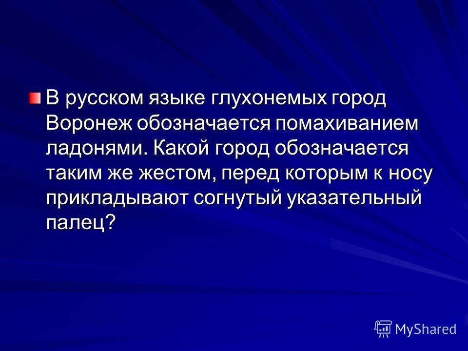 В русском языке глухонемых город Воронеж обозначается помахиванием ладонями. Какой город обозначается таким же жестом, перед которым к носу прикладывают согнутый указательный палец?