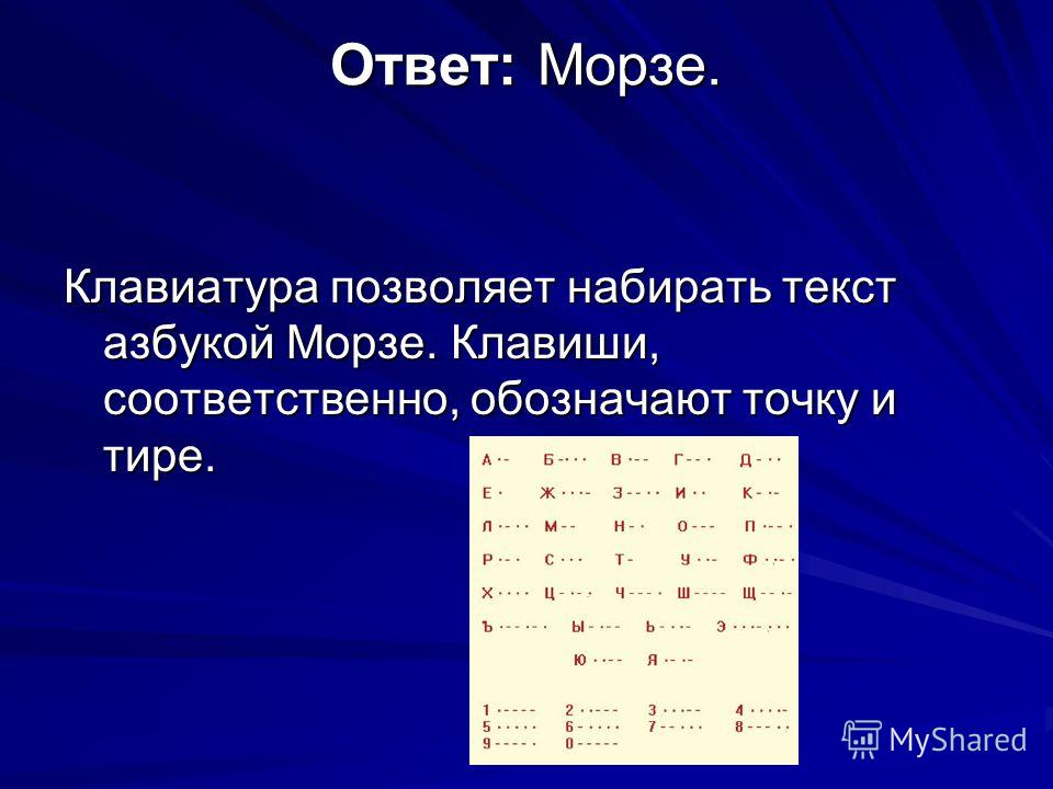 Ответ: Морзе. Клавиатура позволяет набирать текст азбукой Морзе. Клавиши, соответственно, обозначают точку и тире.