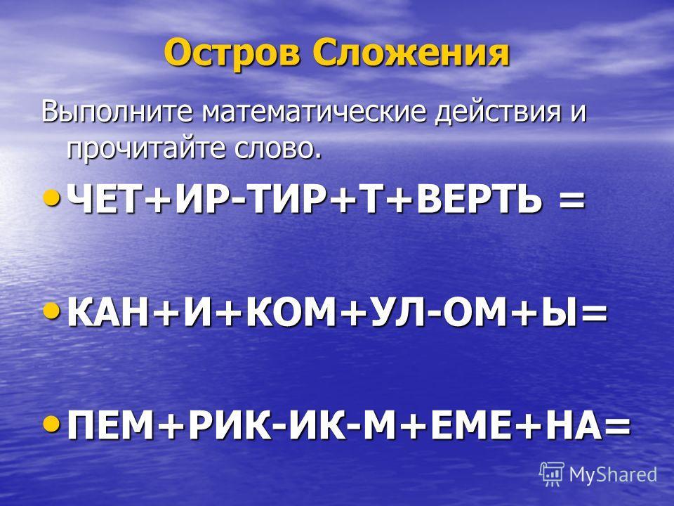 Выполните математические действия и прочитайте слово. ЧЕТ+ИР-ТИР+Т+ВЕРТЬ = ЧЕТ+ИР-ТИР+Т+ВЕРТЬ = КАН+И+КОМ+УЛ-ОМ+Ы= КАН+И+КОМ+УЛ-ОМ+Ы= ПЕМ+РИК-ИК-М+ЕМЕ+НА= ПЕМ+РИК-ИК-М+ЕМЕ+НА=