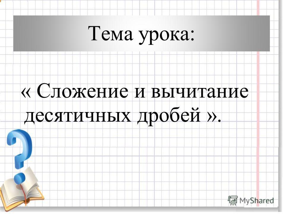 Тема урока: « Сложение и вычитание десятичных дробей ».