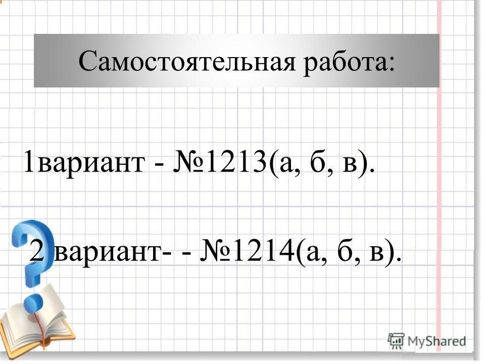 Самостоятельная работа: 1вариант - 1213(а, б, в). 2 вариант- - 1214(а, б, в).