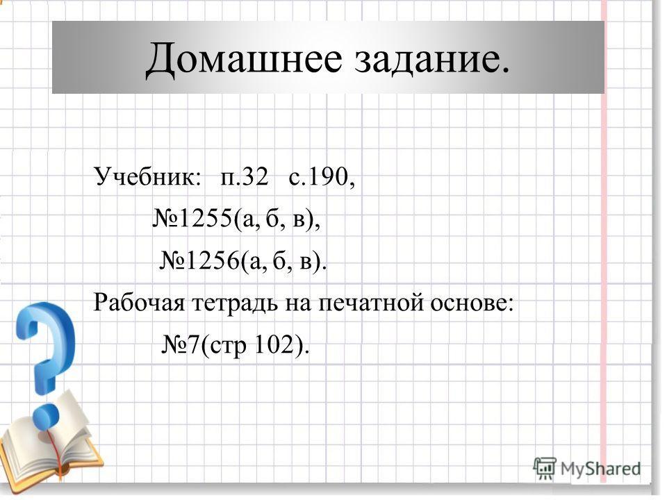 Домашнее задание. Учебник: п.32 с.190, 1255(а, б, в), 1256(а, б, в). Рабочая тетрадь на печатной основе: 7(стр 102).