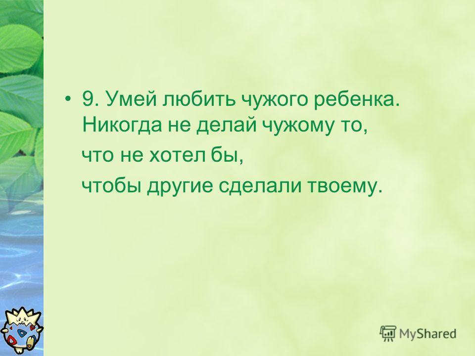 9. Умей любить чужого ребенка. Никогда не делай чужому то, что не хотел бы, чтобы другие сделали твоему.
