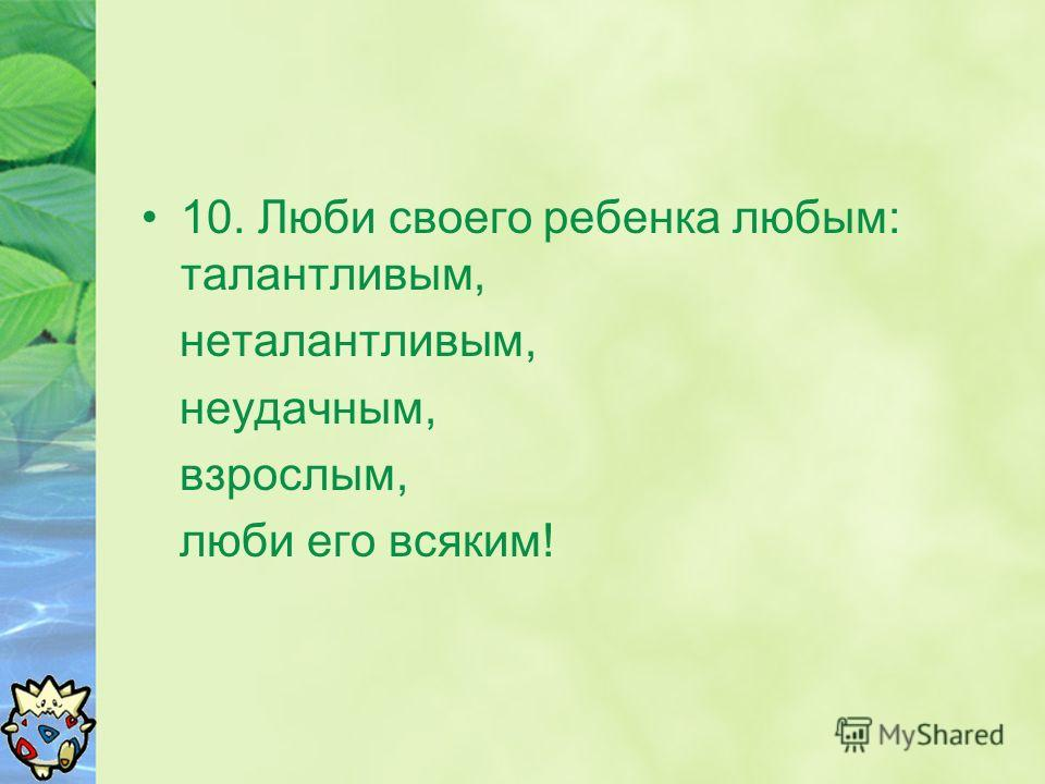 10. Люби своего ребенка любым: талантливым, неталантливым, неудачным, взрослым, люби его всяким!