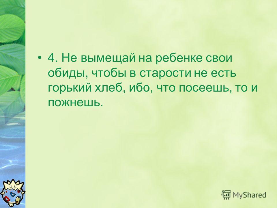 4. Не вымещай на ребенке свои обиды, чтобы в старости не есть горький хлеб, ибо, что посеешь, то и пожнешь.