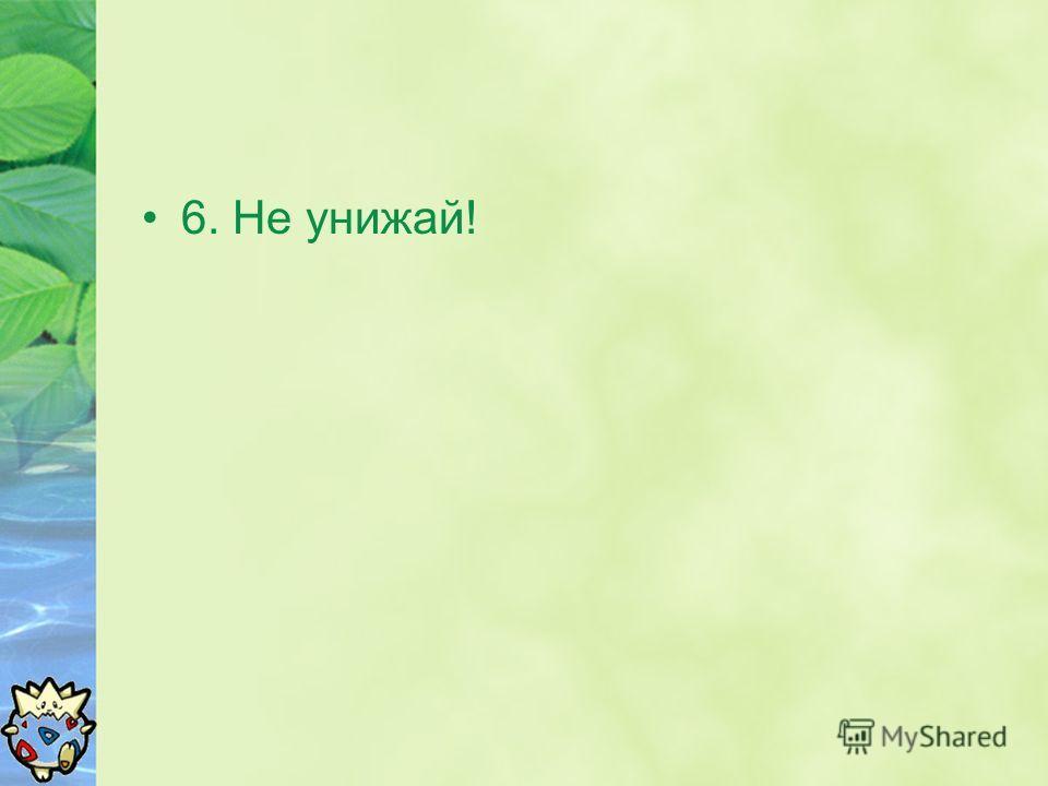 6. Не унижай!