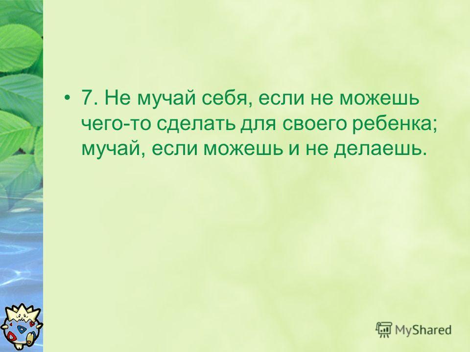 7. Не мучай себя, если не можешь чего-то сделать для своего ребенка; мучай, если можешь и не делаешь.