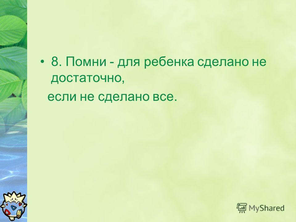 8. Помни - для ребенка сделано не достаточно, если не сделано все.