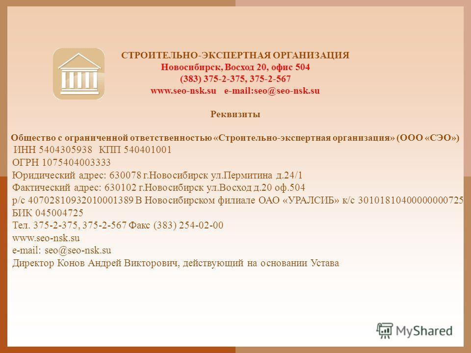 СТРОИТЕЛЬНО-ЭКСПЕРТНАЯ ОРГАНИЗАЦИЯ Новосибирск, Восход 20, офис 504 (383) 375-2-375, 375-2-567 www.seo-nsk.su e-mail:seo@seo-nsk.su Реквизиты Общество с ограниченной ответственностью «Строительно-экспертная организация» (ООО «СЭО») ИНН 5404305938 КПП