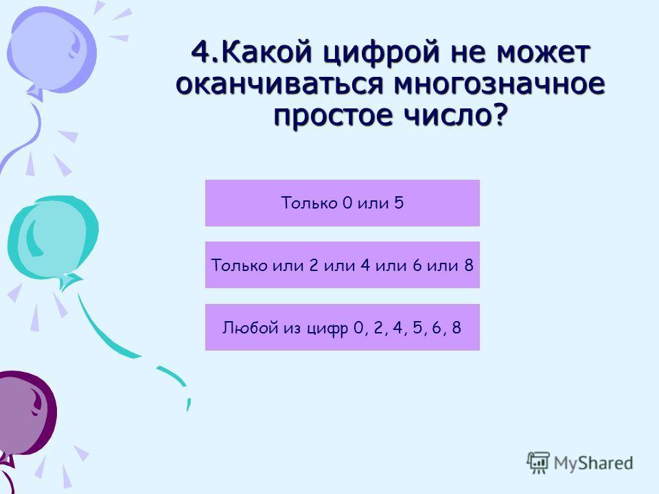 4.Какой цифрой не может оканчиваться многозначное простое число? Только 0 или 5 Только или 2 или 4 или 6 или 8 Любой из цифр 0, 2, 4, 5, 6, 8