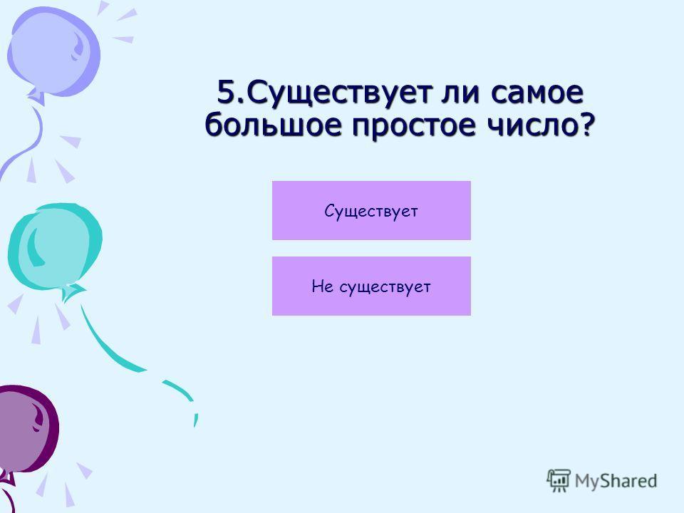5.Существует ли самое большое простое число? Не существует Существует